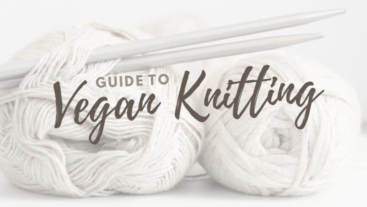 Vegan Knitting Guide: Tips for Terrific Ethical Knits